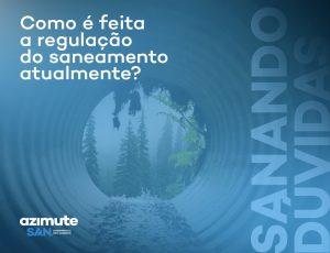 Sanando Dúvidas: como é feita a regulação do saneamento atualmente no Brasil?