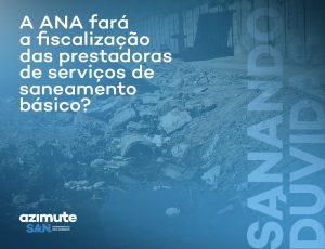Sanando Dúvidas: a ANA fará a fiscalização das prestadoras de serviços de saneamento básico?